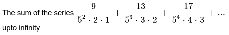 The sum of the series `(9)/(5^(2)*2*1)+(13)/(5^(3)*3*2)+(17)/(5^(4)*4*3)+...` upto infinity