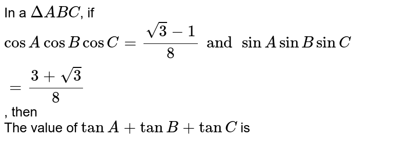 In a `Delta ABC`, if `cosA cos B cos C= (sqrt3-1)/(8) and sin A sin B sin C= (3+ sqrt3)/(8)`, then  <br> The value of `tan A + tan B + tan C` is