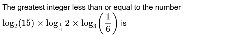 The greatest integer less than or equal to the number  `log_2(15)xx log_(1/6)2xx log_3(1/6)`  is