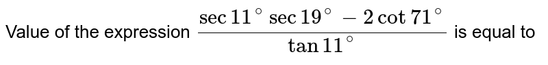 Value of the expression `(sec1 1^(@)sec1 9^(@)-2cot7 1^(@))/tan11^(@)`  is equal to
