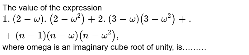 The value of the expression `1.(2-omega).(2-omega^2)+2.(3-omega)(3-omega^2)+.+(n-1)(n-omega)(n-omega^2),` where omega is an imaginary cube root of unity, is………
