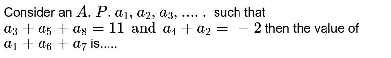 Consider an `A. P .a_1,a_2,a_3,.....` such that `a_3+a_5+a_8 =11and a_4+a_2=-2` then the value of `a_1+a_6+a_7` is.....