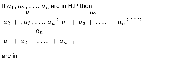 If `a_1,a_2,….a_n` are  in H.P then   `(a_1)/(a_2+,a_3,…,a_n),(a_2)/(a_1+a_3+….+a_n),…,(a_n)/(a_1+a_2+….+a_(n-1))`   <br> are in