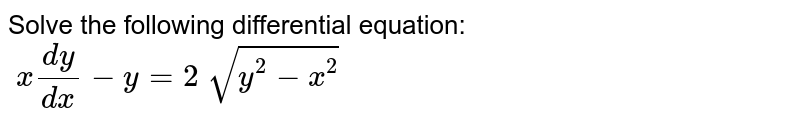 Solve the following differential equation: `\ x(dy)/(dx)-y=2\ sqrt(y^2-x^2)`