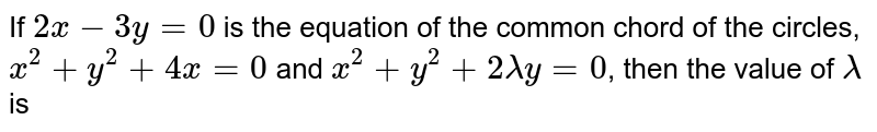 If `2 x-3 y=0` is the equation of the common chord of the circles, `x^2+y^2+4 x=0` and `x^2+y^2+2 lambda y=0`, then the value of `lambda` is
