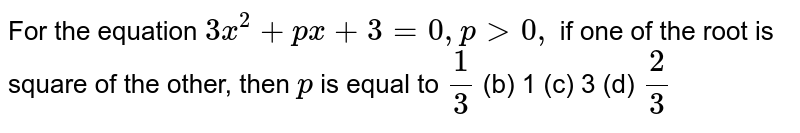 For the equation `3x^2+p x+3=0,p >0,` if one of the root is square of the other, then `p` is equal to  `1/3`  (b) 1   (c) 3 (d)   `2/3`