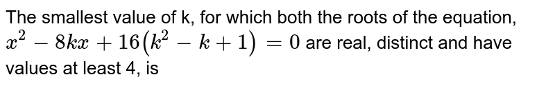 The smallest value of k, for which both the roots of the equation, `x^2-8kx + 16(k^2-k + 1)=0` are real, distinct and have values at least 4, is