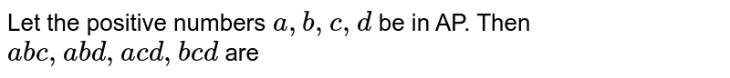 Let the positive numbers `a , b , c , d` be in AP. Then `a b c ,a b d ,a c d ,b c d` are