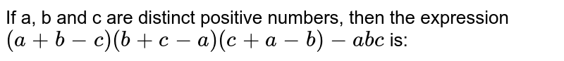 If a, b and c are distinct positive numbers, then the expression `(a + b - c)(b+ c- a)(c+ a -b)- abc` is: