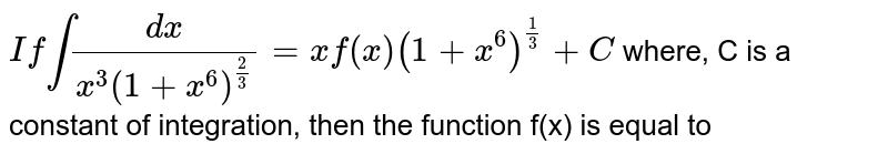 """`""""If""""int(dx)/(x^(3)(1+x^(6))^(2/3))=xf(x)(1+x^(6))^(1/3)+C` where, C is a constant of integration, then the function f(x) is equal to"""