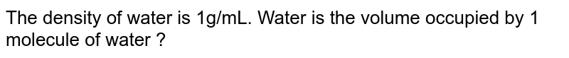 The density of water is 1g/mL. Water is the volume occupied by 1 molecule of water ?
