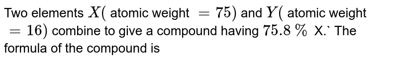 Two elements `X(` atomic weight `=75)` and `Y(` atomic weight `=16)` combine to give a compound having `75.8%` X.` The formula of the compound is