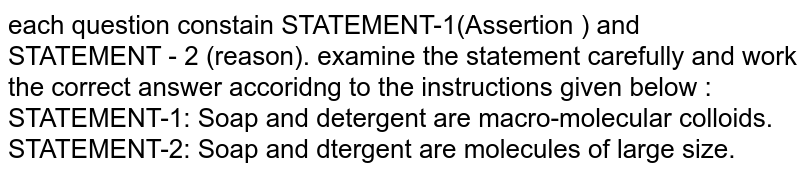each question constain STATEMENT-1(Assertion ) and STATEMENT - 2 (reason). examine the statement carefully and work the correct answer accoridng to the instructions given below :  <br> STATEMENT-1: Soap and detergent are macro-molecular colloids. <br> STATEMENT-2: Soap and dtergent are molecules of large size.