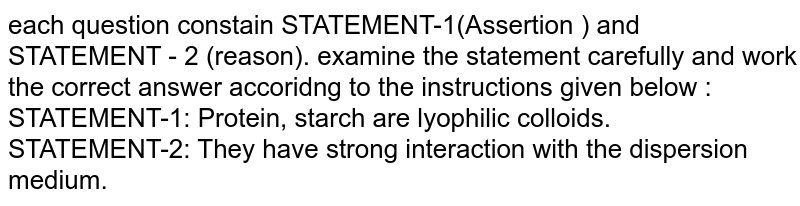 each question constain STATEMENT-1(Assertion ) and STATEMENT - 2 (reason). examine the statement carefully and work the correct answer accoridng to the instructions given below :  <br> STATEMENT-1: Protein, starch are lyophilic colloids. <br> STATEMENT-2: They have strong interaction with the dispersion medium.