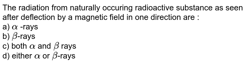 The radiation from naturally occuring radioactive substance as seen after deflection by a magnetic field in one direction are : <br> a) `alpha` -rays <br> b) `beta`-rays <br> c) both `alpha` and `beta` rays <br> d) either `alpha` or `beta`-rays