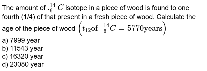"""The amount of `._(6)^(14)C` isotope in a piece of wood is found to one fourth (1/4) of that present in a fresh piece of wood. Calculate the age of the piece of wood `(t_(12) """"of """"_(6)^(14)C=5770 """"years"""")`  <br> a) 7999 year  <br> b) 11543 year  <br> c) 16320 year  <br> d) 23080 year"""