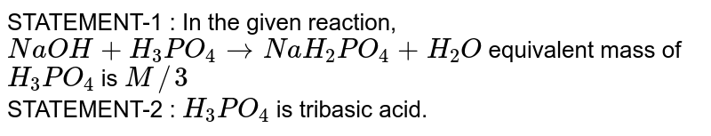 STATEMENT-1 : In the given reaction, `NaOH+H_(3)PO_(4)rarr NaH_(2)PO_(4)+H_(2)O` equivalent mass of `H_(3)PO_(4)` is `M//3` <br> STATEMENT-2 : `H_(3)PO_(4)` is tribasic acid.