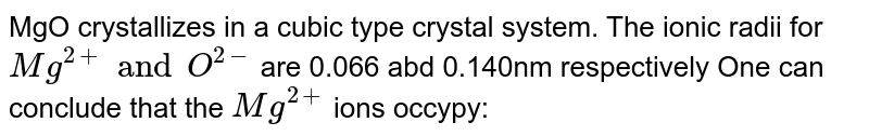 MgO crystallizes in a cubic type crystal system. The ionic radii for `Mg^(2+) and O^(2-)` are 0.066 abd 0.140nm respectively One can conclude that the `Mg^(2+)` ions occypy: