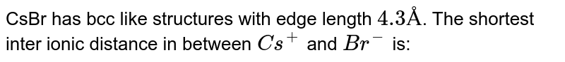 CsBr has bcc like structures with edge length `4.3Å`. The shortest inter ionic distance in between `Cs^(+)` and `Br^(-)` is:
