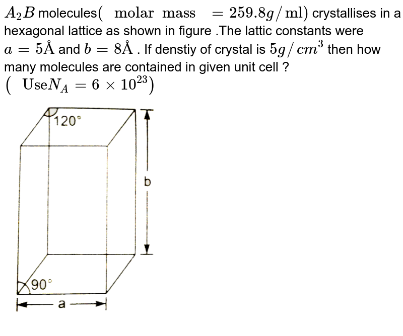 """`A_(2)B` molecules`("""" molar  mass """" = 259.8 g//""""ml"""")` crystallises in a hexagonal  lattice as shown in  figure .The lattic constants were  `a=5 Å` and `b=8 Å` . If denstiy of crystal is  `5 g//cm^(3)`  then  how  many molecules  are contained  in given unit  cell ? `("""" Use"""" N_(A) = 6xx10^(23))`  <br>  <img src=""""https://d10lpgp6xz60nq.cloudfront.net/physics_images/NRA_PHY_CHM_JMA_C10_E01_149_Q01.png"""" width=""""40%"""">"""
