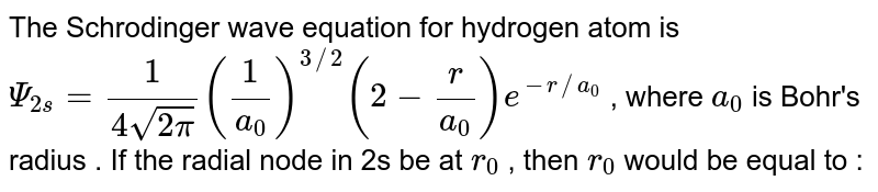 The Schrodinger wave equation for hydrogen atom is `Psi_(2s) = (1)/(4sqrt(2pi)) ((1)/(a_(0)))^(3//2) (2 - (r)/(a_(0))) e^(-r//a_(0))`  , where `a_(0)` is Bohr's radius . If the radial node in 2s be at `r_(0)` , then `r_(0)` would be equal to :
