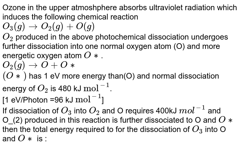 """Ozone in the upper atmoshphere absorbs ultraviolet radiation which induces the following chemical reaction <br> `O_(3)(g)rightarrowO_(2)(g)+O(g)` <br> `O_(2)` produced in the above photochemical dissociation undergoes further dissociation into one normal oxygen atom (O) and more energetic oxygen atom `O**`. <br> `O_(2)(g) rightarrowO+O**` <br> `(O**)` has 1 eV more energy than(O) and normal dissociation energy of `O_(2)` is 480 kJ `""""mol""""^(-1)`. <br> [1 eV/Photon =96 kJ `""""mol""""^(-1)`] <br> If dissociation of `O_(3)` into `O_(2)` and O requires 400kJ `mol^(-1)` and O_(2) produced in this reaction is further dissociated to O and `O**` then the total energy required to for the dissociation of `O_(3)` into O and `O**` is :"""