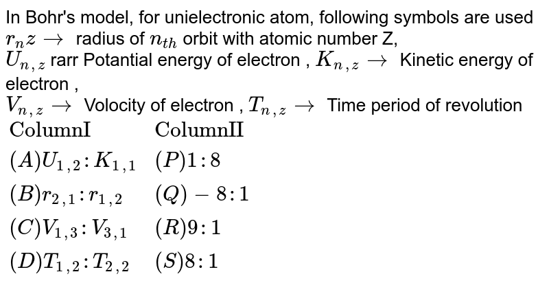 """In Bohr's model, for unielectronic atom, following symbols are used <br> `r_(n)z rarr` radius of `n_(th)` orbit with atomic number Z, <br> `U_(n,z)` rarr Potantial energy of electron , `K_(n,z)rarr` Kinetic energy of electron , <br> `V_(n,z)rarr` Volocity of electron , `T_(n,z) rarr` Time period of revolution <br> `{:(""""ColumnI"""",""""ColumnII""""),((A)U_(1,2):K_(1,1),(P)1:8),((B)r_(2,1):r_(1,2),(Q)-8:1),((C)V_(1,3):V_(3,1),(R)9:1),((D)T_(1,2):T_(2,2),(S)8:1):}`"""
