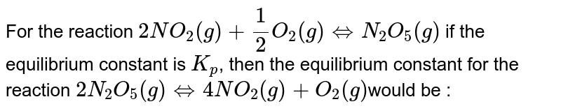 For the reaction `2NO_(2)(g)+(1)/(2)O_(2)(g)hArrN_(2)O_(5)(g)` if the equilibrium constant is `K_(p)`, then the equilibrium constant  for the reaction `2N_(2)O_(5)(g)hArr4NO_(2)(g)+O_(2)(g)`would be :