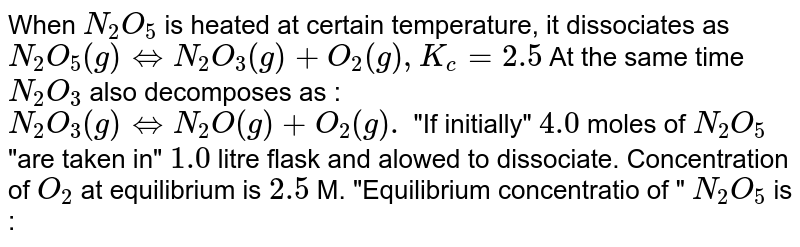 """When `N_(2)O_(5)` is heated at certain temperature, it dissociates as `N_(2)O_(5)(g)hArrN_(2)O_(3)(g)+O_(2)(g),K_(c)=2.5` At the same time `N_(2)O_(3)` also decomposes as : <br> `N_(2)O_(3)(g)hArrN_(2)O(g)+O_(2)(g).` """"If initially"""" `4.0` moles of `N_(2)O_(5)` """"are taken in"""" `1.0` litre flask and alowed to dissociate. Concentration of `O_(2)` at equilibrium is `2.5` M. """"Equilibrium concentratio of """" `N_(2)O_(5)` is :"""