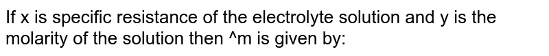 If x is specific resistance of the electrolyte solution and y is the molarity of the solution then ^m is given by: