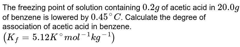 The freezing point of solution containing `0.2 g` of acetic acid in `20.0 g` of benzene is lowered by `0.45^(@)C`. Calculate the degree of association of acetic acid in benzene. <br> `(K_(f)=5.12 K^(@) mol^(-1) kg^(-1))`