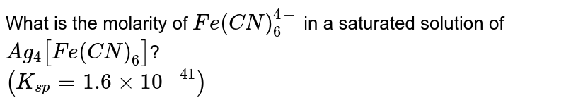 What is the molarity of `Fe(CN)_(6)^(4-)` in a saturated solution of `Ag_(4)[Fe(CN)_(6)]`? <br> `(K_(sp)=1.6xx10^(-41))`