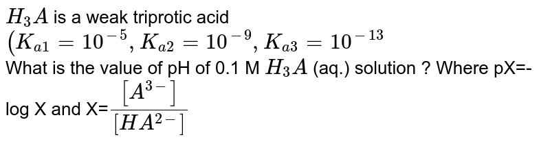 `H_(3)A` is a weak triprotic acid `(K_(a1)=10^(-5),K_(a2)=10^(-9),K_(a3)=10^(-13)` <br> What is the value of pH of 0.1 M `H_(3)A` (aq.) solution ? Where pX=-log X and X=`[[A^(3-)]]/[[HA^(2-)]]`