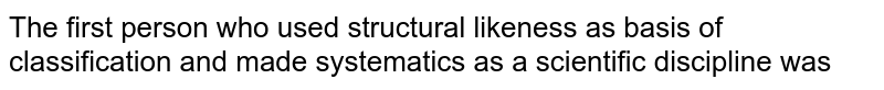 The first person who used structural likeness as basis of classification and made systematics as a scientific discipline was