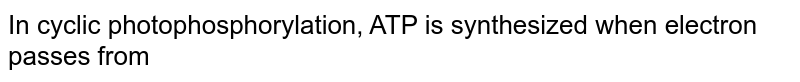 In cyclic photophosphorylation, ATP is synthesized when electron passes from