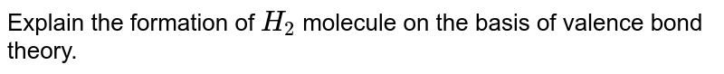 Explain the formation of `H_2` molecule on the basis of valence bond theory.