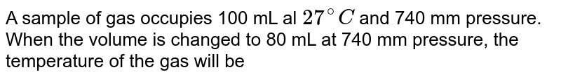 A sample of gas occupies 100 mL al `27^@C` and 740 mm pressure. When the volume is changed to 80 mL at 740 mm pressure, the temperature of the gas will be