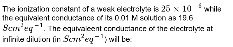 The ionization constant of a weak electrolyte is `25 xx 10^(-6)` while the equivalent conductance of its 0.01 M solution as 19.6 `S cm^(2) eq^(-1)`. The equivaleent conductance of the electrolyte at infinite dilution (in `S cm^(2) eq^(-1)`) will be: