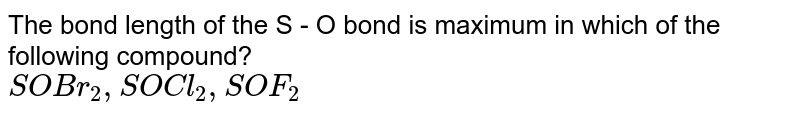 The bond length of the S - O bond is maximum in which of the following compound? <br>  `SOBr_2 , SOCl_2, SOF_2`