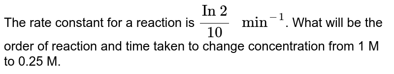 """The rate constant for a reaction is `(""""In 2"""")/(10) """" min""""^(-1)`. What will be the order of reaction and time taken to change concentration from 1 M to 0.25 M."""
