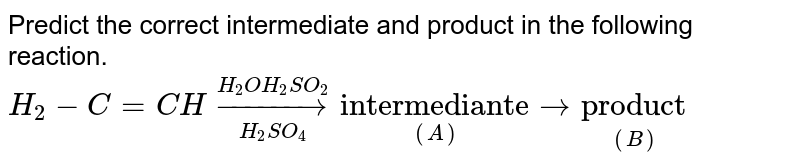 """Predict the correct intermediate and product in the following reaction.  <br> `H_(2)-C=CH overset(H_(2)OH_(2)SO_(2)) underset(H_(2)SO_(4)) to underset((A)) (""""intermediante"""")  to underset((B)) (""""product"""")`"""