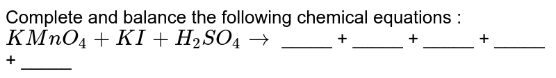 Complete and balance the following chemical  equations : <br>  `KMnO_(4) +KI +H_(2)SO_(4) to` _____ + _____ + _____ + _____ + _____