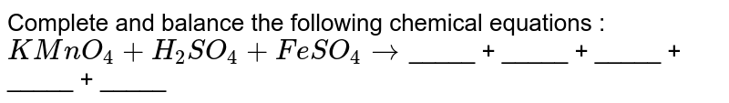 Complete and balance the following chemical  equations : <br>`KMnO_(4)+H_(2)SO_(4) +FeSO_(4) to `_____ + _____ + _____ + _____ + _____