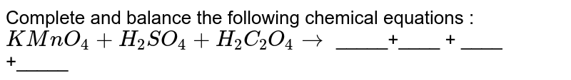 Complete and balance the following chemical  equations :  <br>  `KMnO_(4) +H_(2)SO_(4) +H_(2)C_(2)O_(4)to` _____+____ + ____ +_____