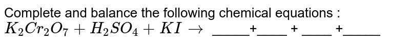 Complete and balance the following chemical  equations :  <br> `K_(2)Cr_(2)O_(7)+H_(2)SO_(4) + KI to ` _____+____ + ____ +_____