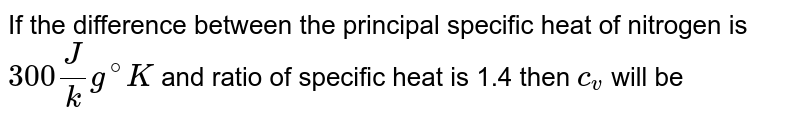If the difference between the principal specific heat of nitrogen is `300 J/kg ^@ K` and ratio of specific heat is 1.4 then `c_v` will be