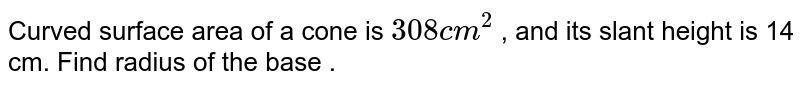 Curved surface area of a cone is `308 cm^2` , and its slant height is 14 cm. Find radius of the base .