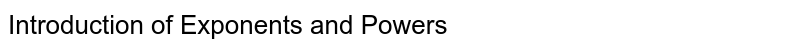 Introduction of Exponents and Powers