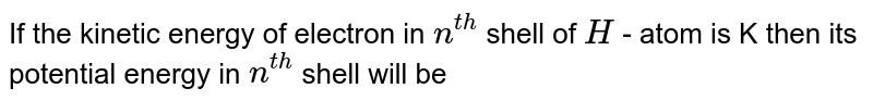 If the kinetic energy of electron in `n^( th )` shell of `H` - atom is K then its potential energy in `n^(th )` shell will be