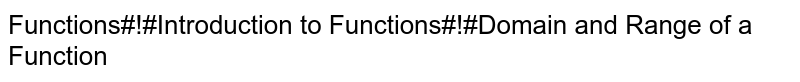 Functions#!#Introduction to Functions#!#Domain and Range of a Function